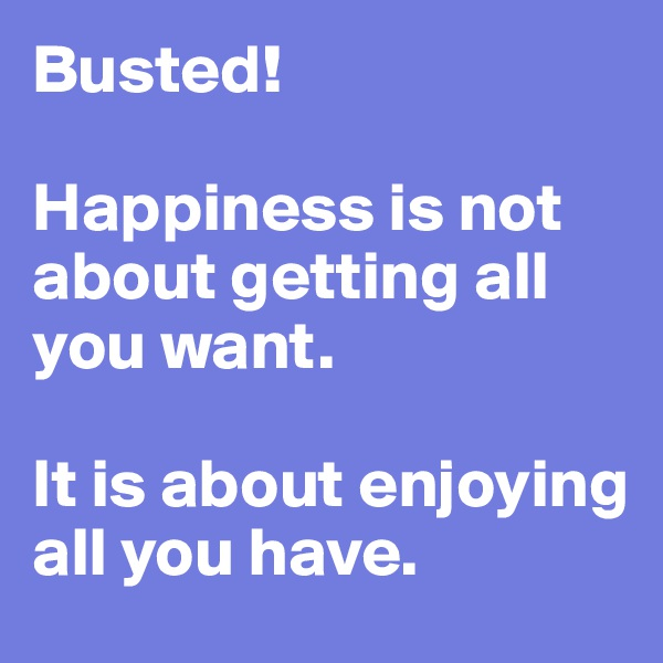 Busted!  Happiness is not about getting all you want.   It is about enjoying all you have.