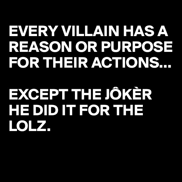 EVERY VILLAIN HAS A REASON OR PURPOSE FOR THEIR ACTIONS...  EXCEPT THE JÔKÈR HE DID IT FOR THE LOLZ.
