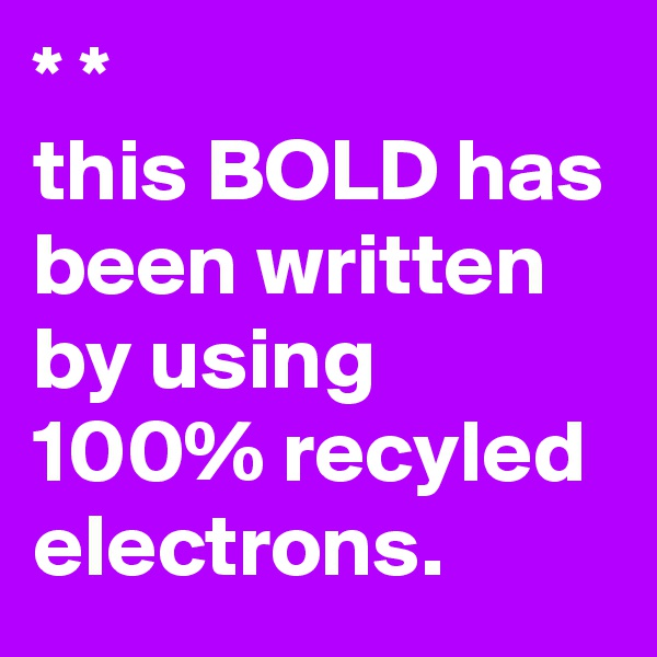 * *  this BOLD has been written by using 100% recyled electrons.