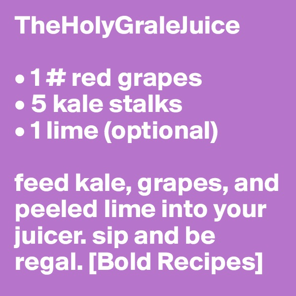 TheHolyGraleJuice  • 1 # red grapes • 5 kale stalks • 1 lime (optional)  feed kale, grapes, and peeled lime into your juicer. sip and be regal. [Bold Recipes]