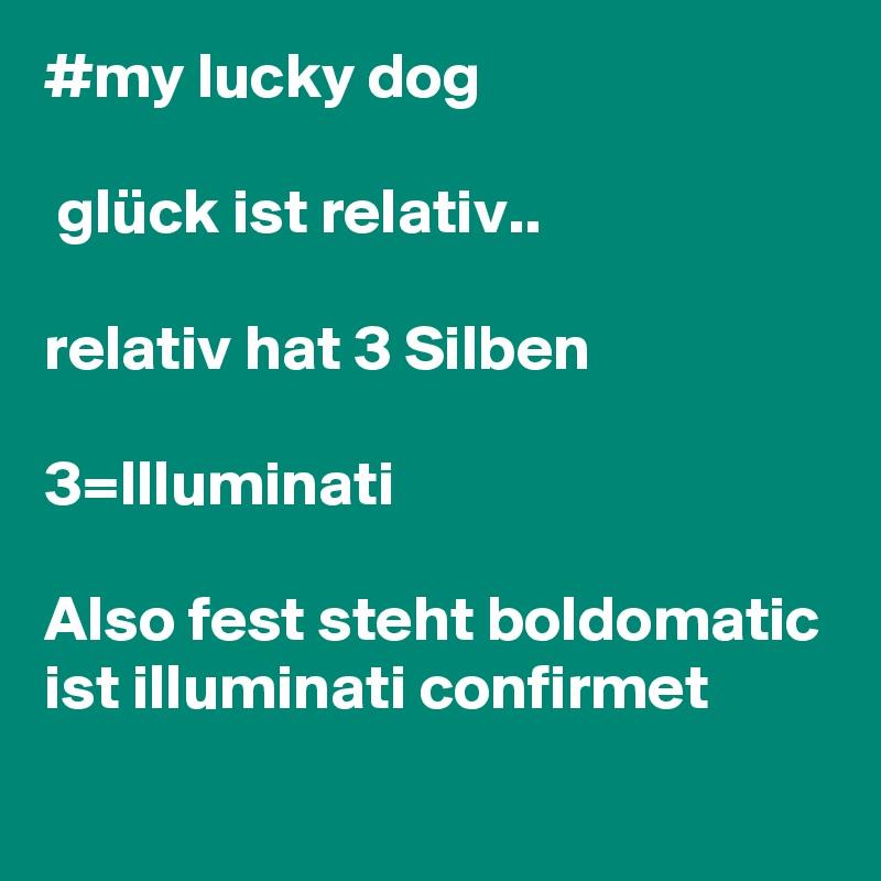 #my lucky dog   glück ist relativ..  relativ hat 3 Silben  3=Illuminati  Also fest steht boldomatic ist illuminati confirmet