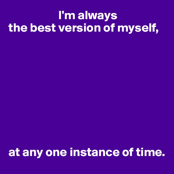 I'm always  the best version of myself,          at any one instance of time.