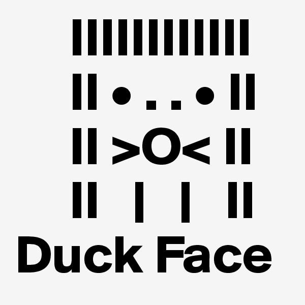 IIIIIIIIIIII      II • . . • II      II >O< II      II   |   |   II Duck Face