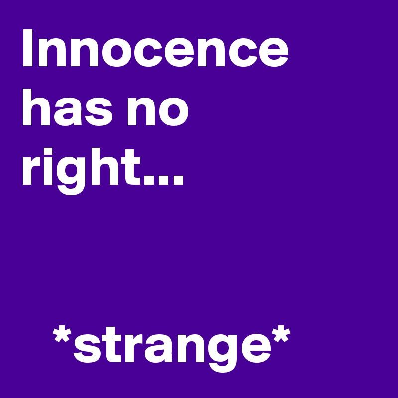 Innocence has no right...      *strange*