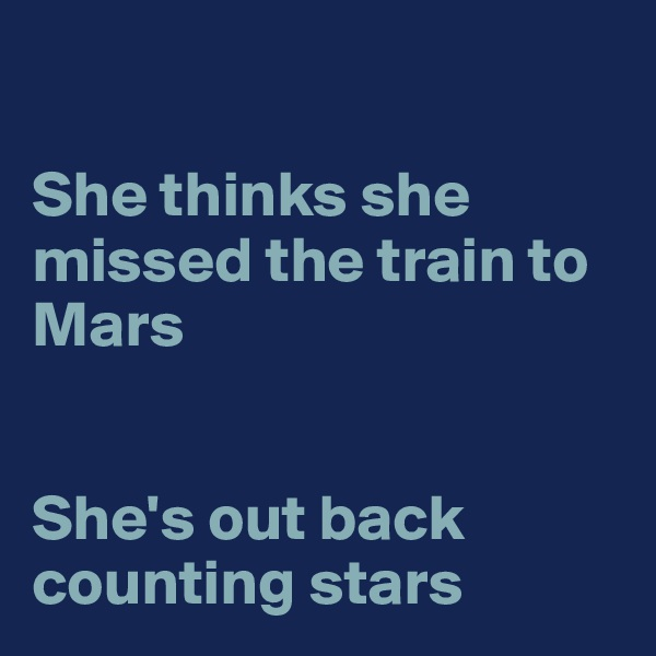 She thinks she missed the train to Mars   She's out back counting stars