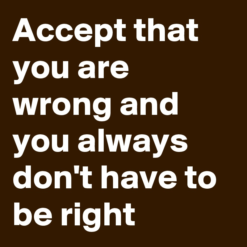Accept that you are wrong and you always don't have to be right