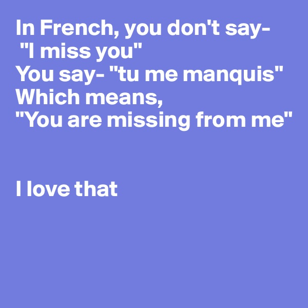 """In French, you don't say-  """"I miss you"""" You say- """"tu me manquis"""" Which means,  """"You are missing from me""""   I love that"""