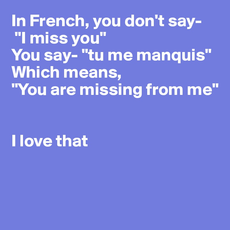 In French You Dont Say I Miss You You Say Tu Me Manquis