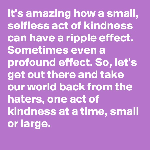 It's amazing how a small, selfless act of kindness can have a ripple effect. Sometimes even a profound effect. So, let's get out there and take our world back from the haters, one act of kindness at a time, small or large.