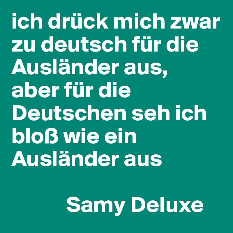 ich drück mich zwar zu deutsch für die Ausländer aus, aber für die Deutschen seh ich bloß wie ein Ausländer aus              Samy Deluxe