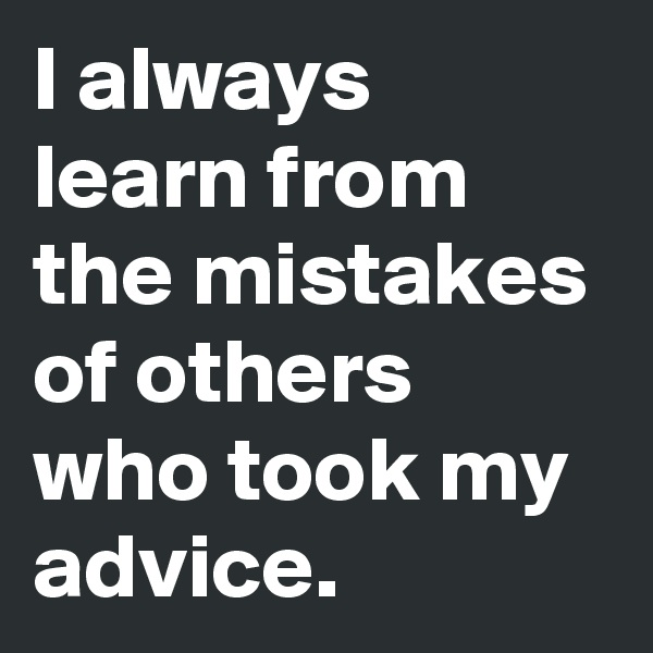 I always learn from  the mistakes of others who took my advice.