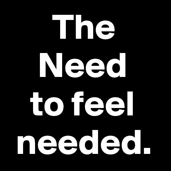 The          Need       to feel    needed.