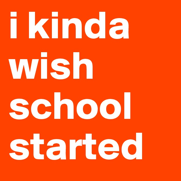 i kinda wish school started