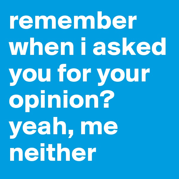 remember when i asked you for your opinion? yeah, me neither