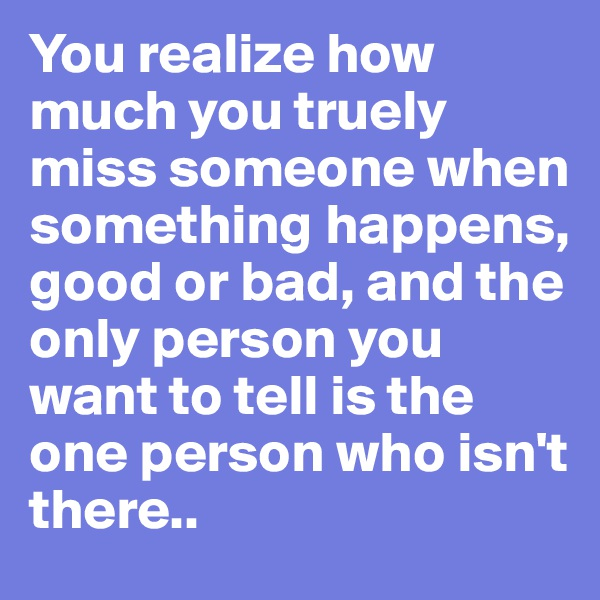 You realize how much you truely miss someone when something happens, good or bad, and the only person you want to tell is the one person who isn't there..