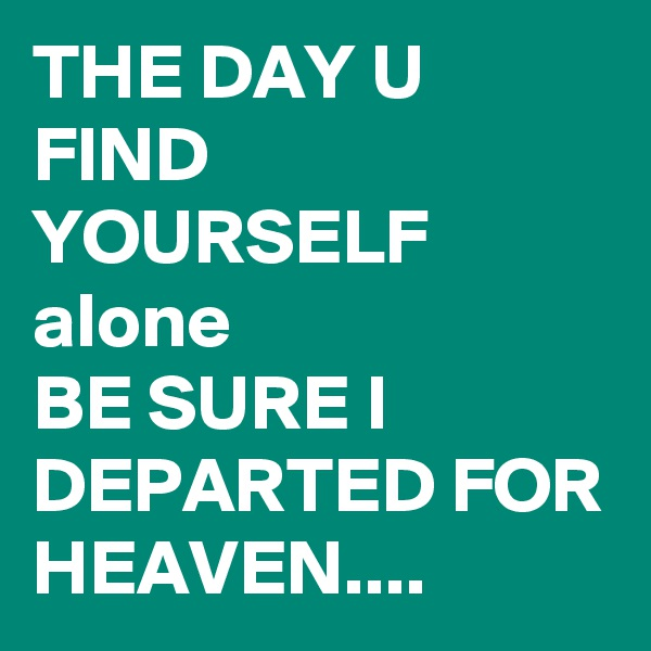 THE DAY U FIND YOURSELF alone BE SURE I DEPARTED FOR HEAVEN....