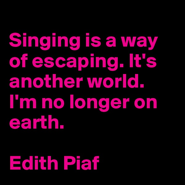 Singing is a way of escaping. It's another world. I'm no longer on earth.  Edith Piaf