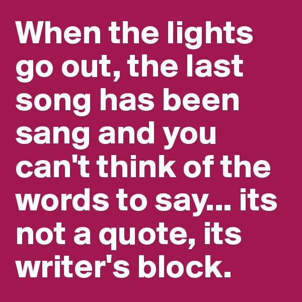 When the lights go out, the last song has been sang and you can't think of the words to say... its not a quote, its writer's block.