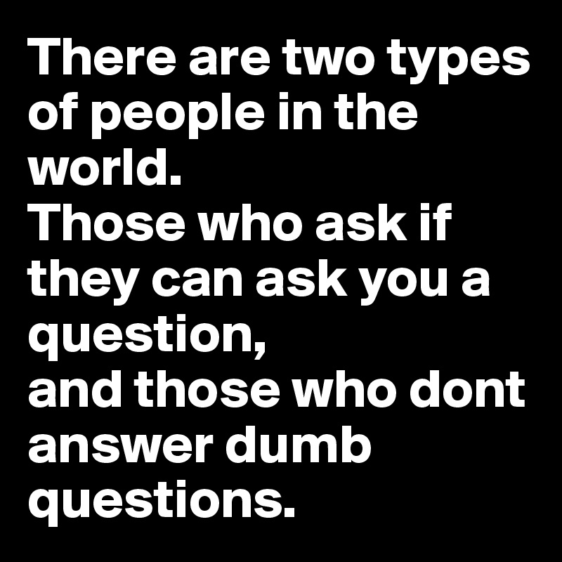 There are two types of people in the world.   Those who ask if they can ask you a question,  and those who dont answer dumb questions.