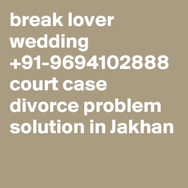 break lover wedding  +91-9694102888 court case divorce problem solution in Jakhan