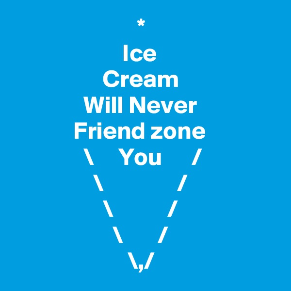 *                       Ice                   Cream               Will Never             Friend zone               \     You      /                 \               /                   \           /                     \       /                        \,/