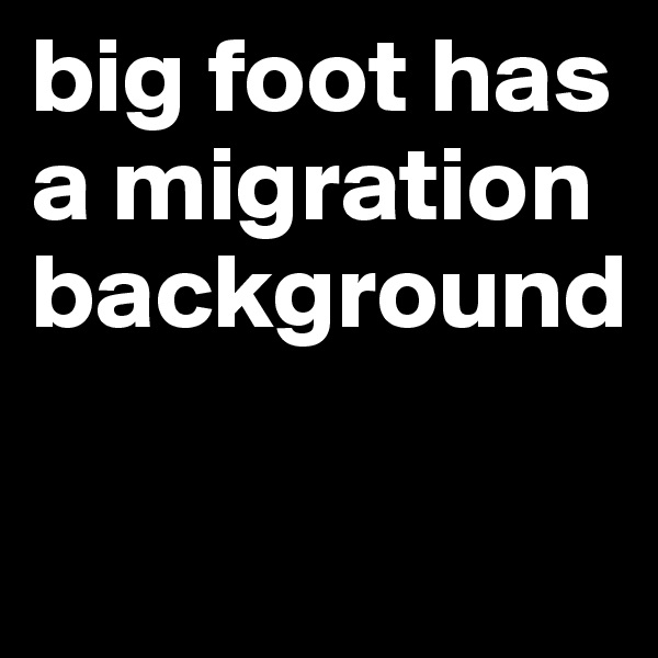 big foot has a migration background