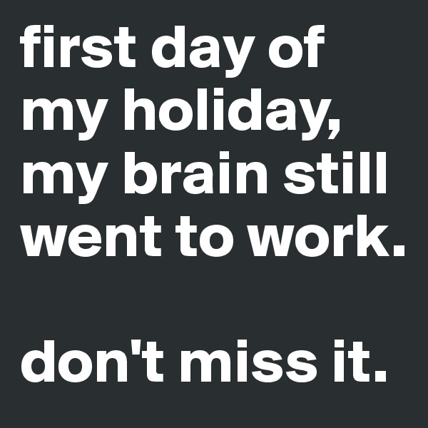 first day of my holiday, my brain still went to work.  don't miss it.