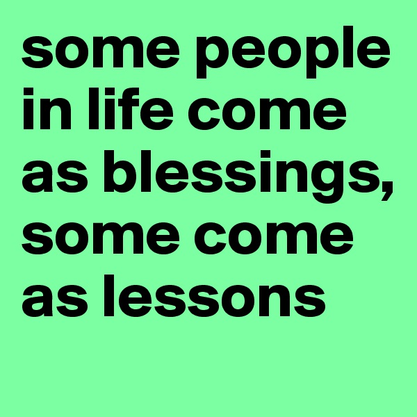 some people in life come as blessings, some come as lessons