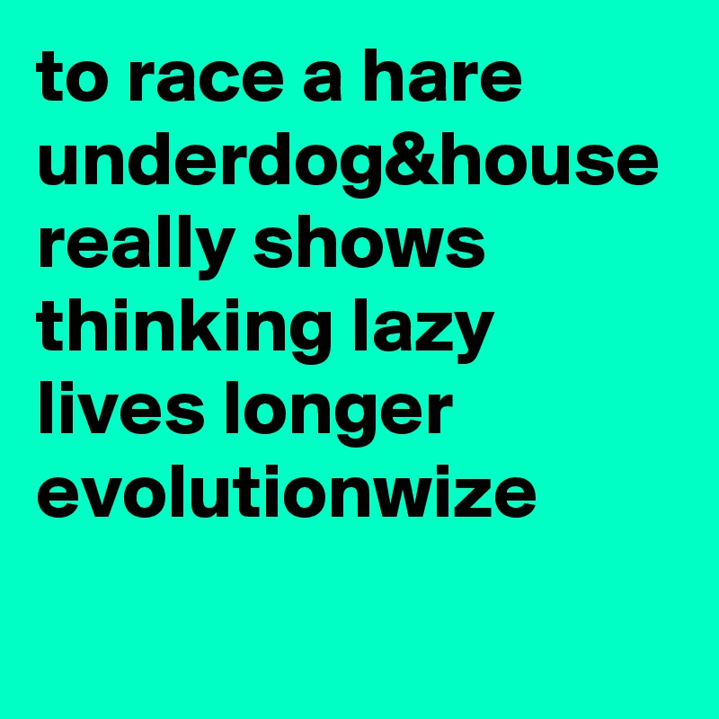to race a hare underdog&house really shows thinking lazy lives longer  evolutionwize