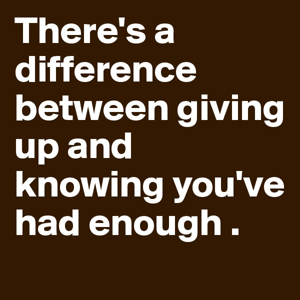 There's a difference between giving up and knowing you've had enough .