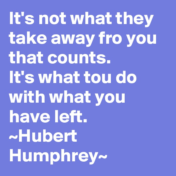 It's not what they take away fro you that counts. It's what tou do with what you have left. ~Hubert Humphrey~