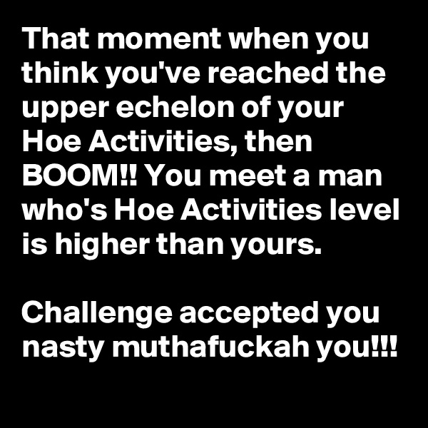 That moment when you think you've reached the upper echelon of your Hoe Activities, then BOOM!! You meet a man who's Hoe Activities level is higher than yours.  Challenge accepted you nasty muthafuckah you!!!