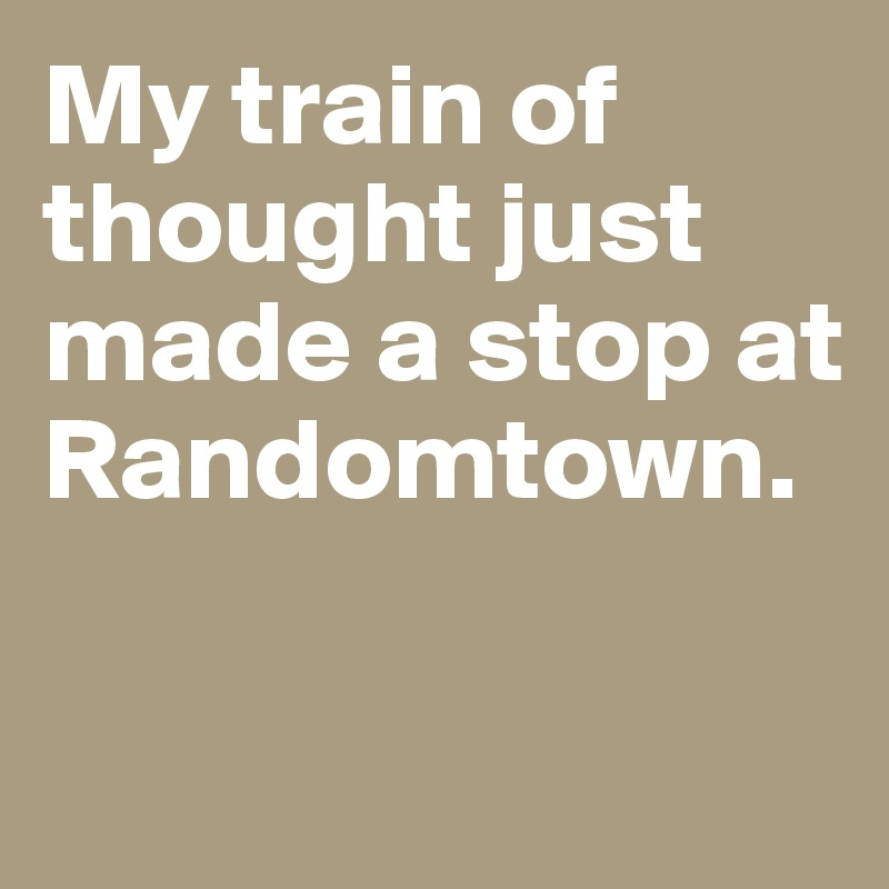 My train of thought just made a stop at Randomtown.