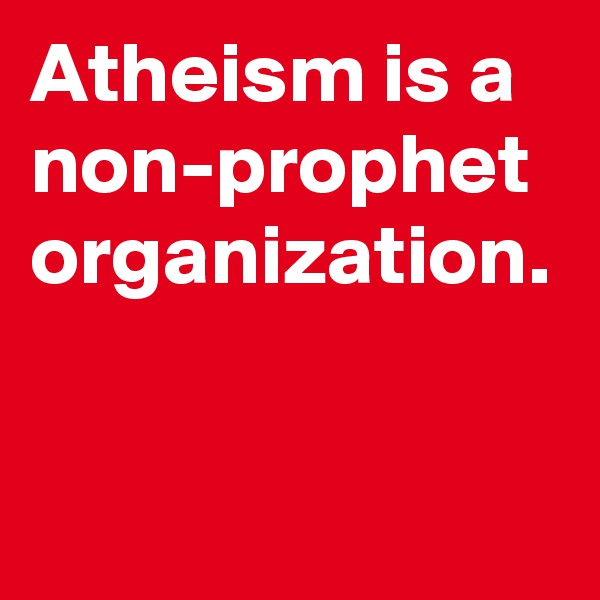 Atheism is a non-prophet organization.
