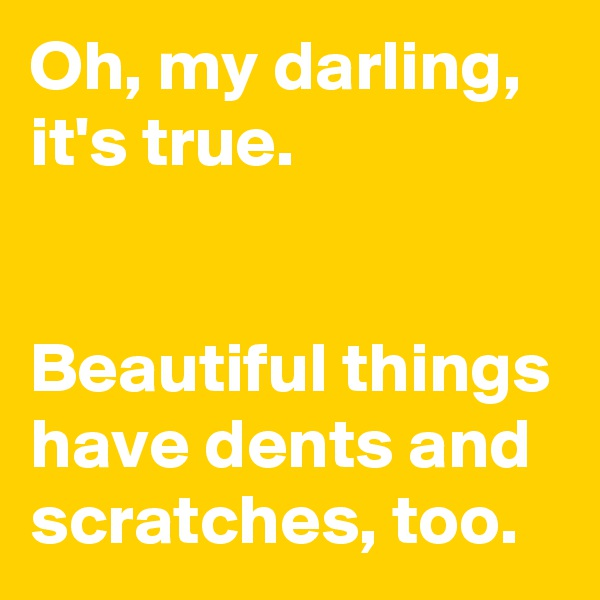 Oh, my darling, it's true.   Beautiful things have dents and scratches, too.