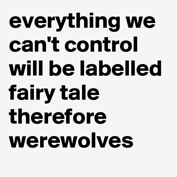 everything we can't control  will be labelled fairy tale  therefore werewolves