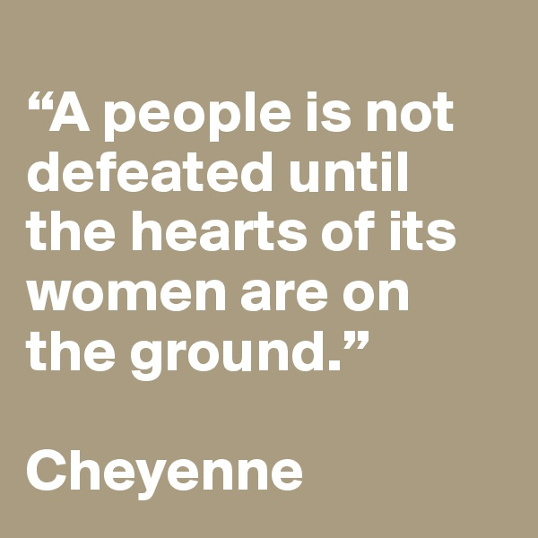 """""""A people is not defeated until the hearts of its women are on the ground.""""   Cheyenne"""