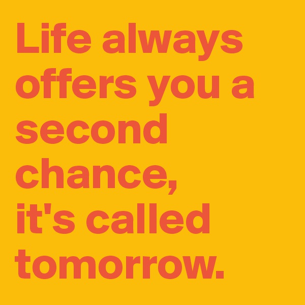 Life always offers you a second chance,  it's called tomorrow.