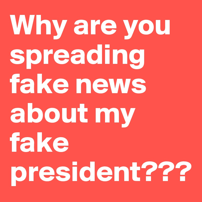 Why are you spreading fake news about my fake president???