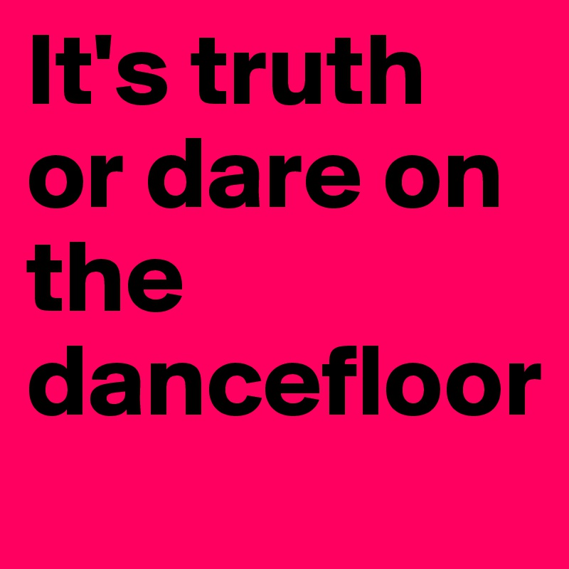 It S Truth Or Dare On The Dancefloor Post By Ane On Boldomatic