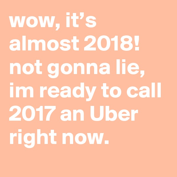 wow, it's almost 2018! not gonna lie, im ready to call 2017 an Uber right now.