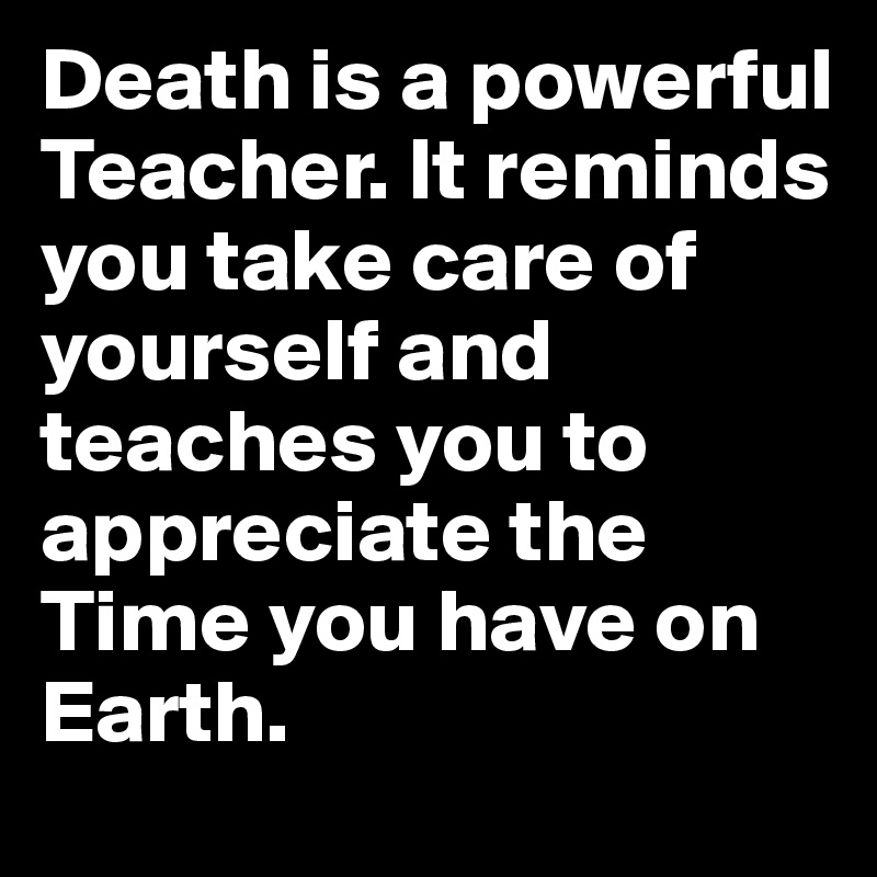 Death is a powerful Teacher. It reminds you take care of yourself and teaches you to appreciate the Time you have on Earth.