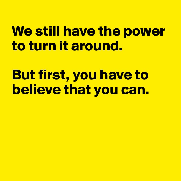 We still have the power   to turn it around.    But first, you have to   believe that you can.