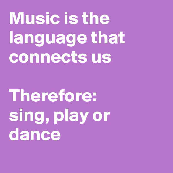 Music is the language that connects us  Therefore:  sing, play or dance
