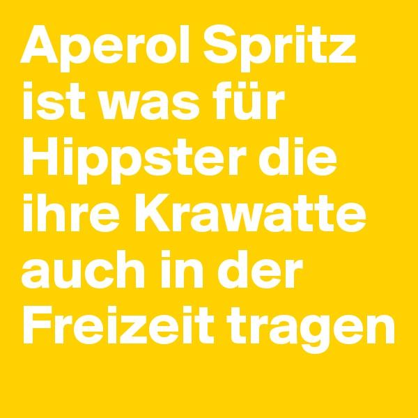 Aperol Spritz ist was für Hippster die ihre Krawatte auch in der Freizeit tragen
