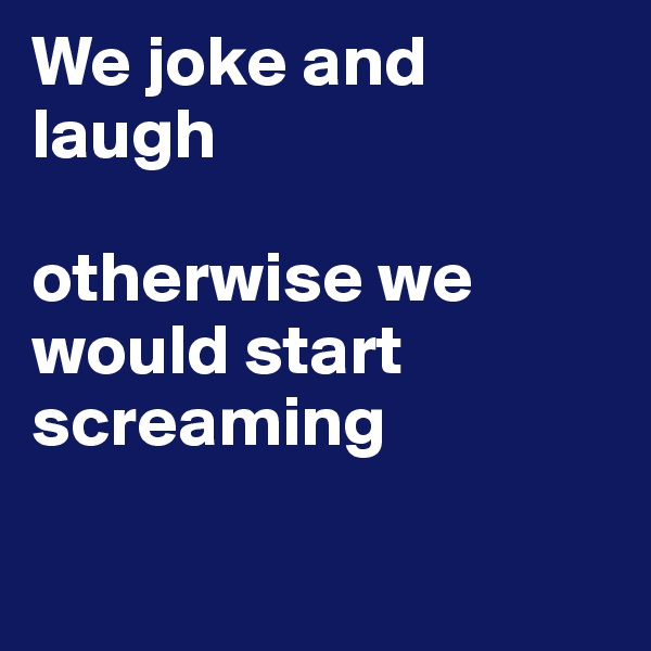 We joke and laugh  otherwise we would start screaming