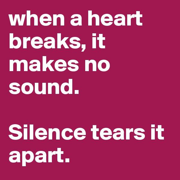 when a heart breaks, it makes no sound.   Silence tears it apart.