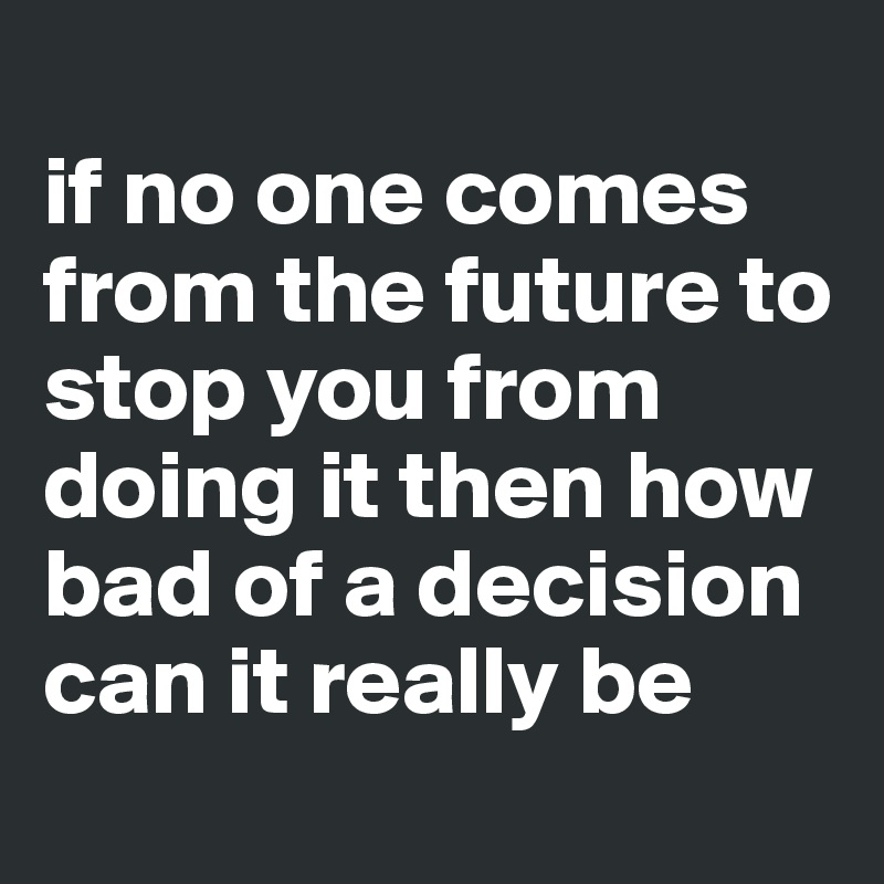 if no one comes from the future to stop you from doing it then how bad of a decision can it really be