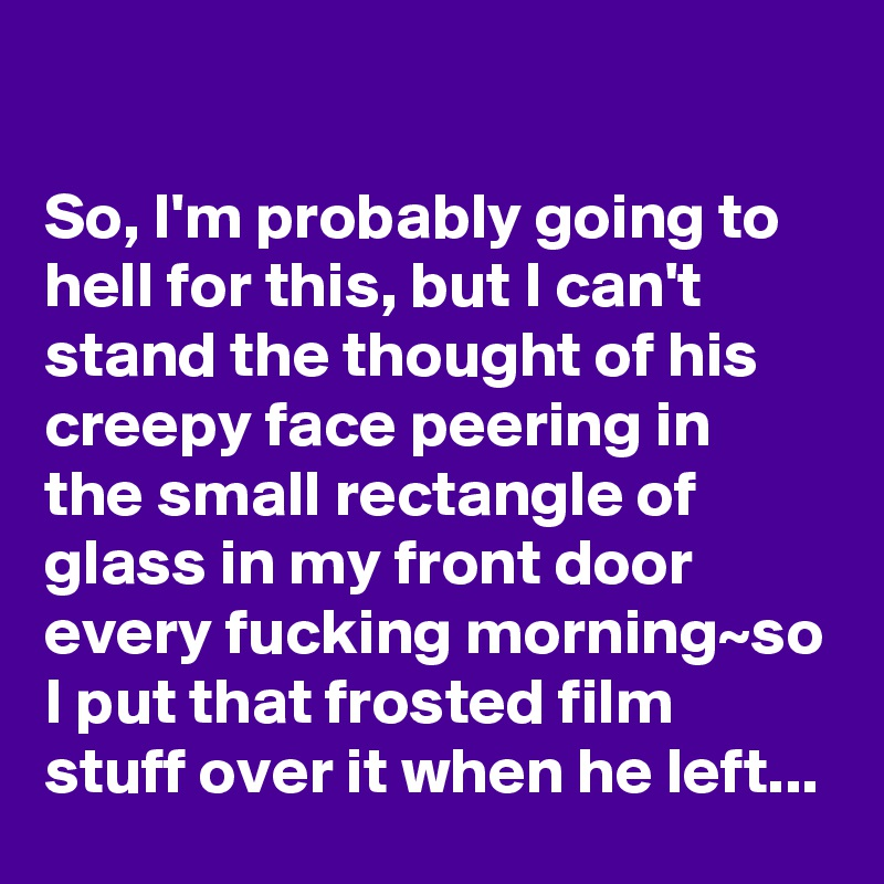 So I M Probably Going To Hell For This But Can T Stand The Thought Of His Creepy Face Ring In Small Rectangle Glass My Front Door Every