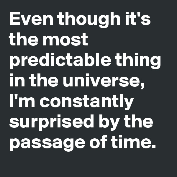 Even though it's the most predictable thing in the universe, I'm constantly surprised by the passage of time.